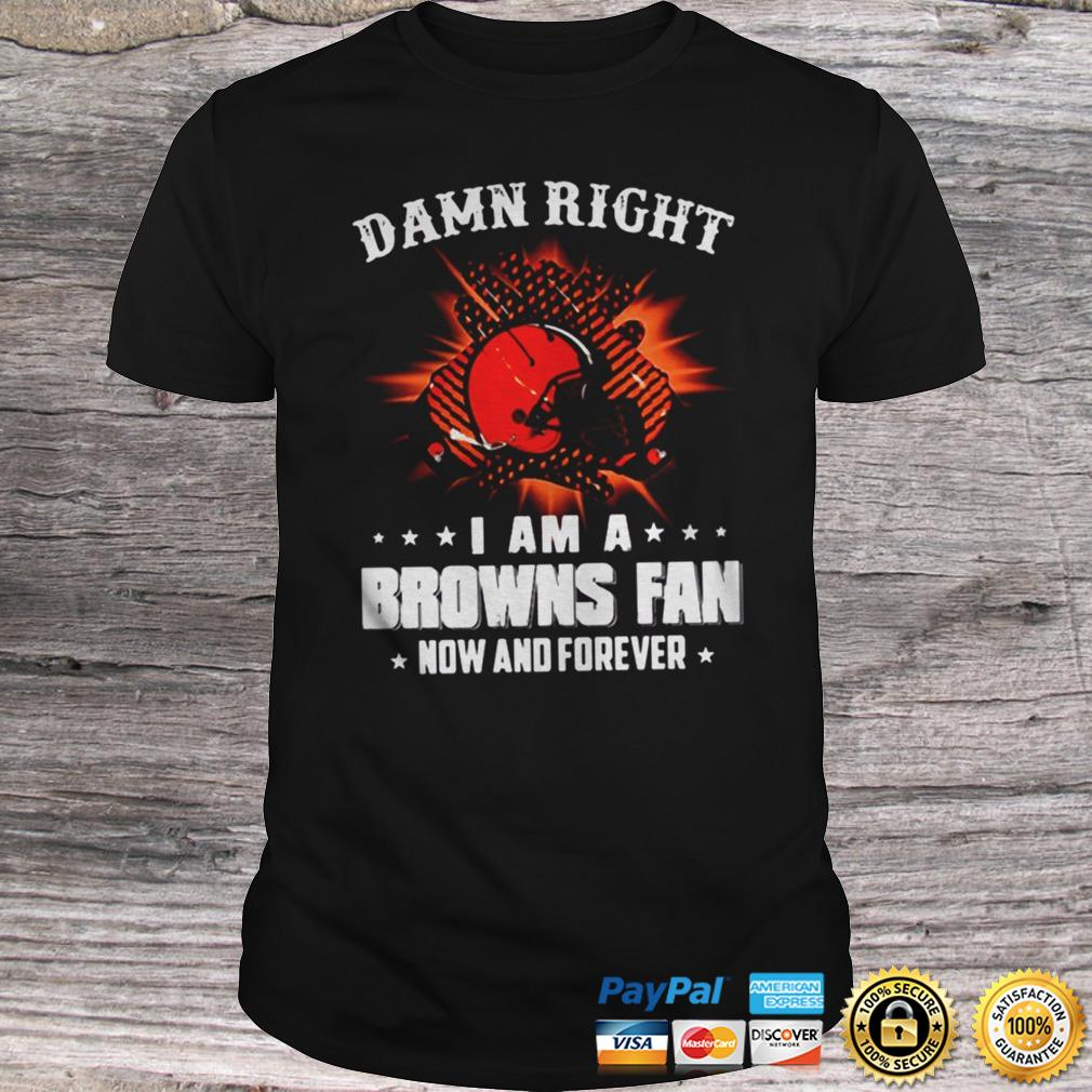 Cleveland Browns Damn right I am a Browns fan now and forever shirt Shirt