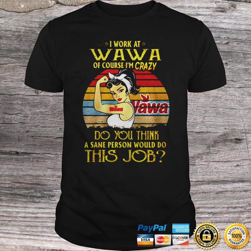 Strong girl I work at Wava of course Im crazy Do you think a sane person would do this job shirt Shirt