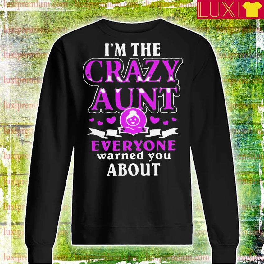 I am the crazy Aunt everyone warned you about s sweatshirt