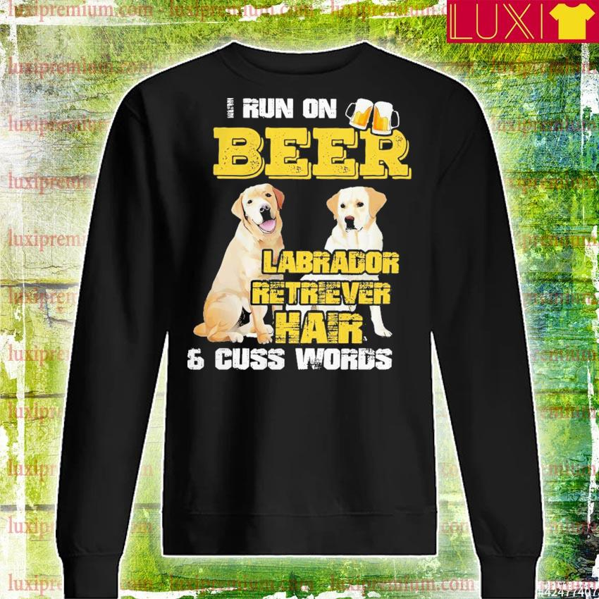 I run beer Labrador Retriever Hair and cuss words s sweatshirt