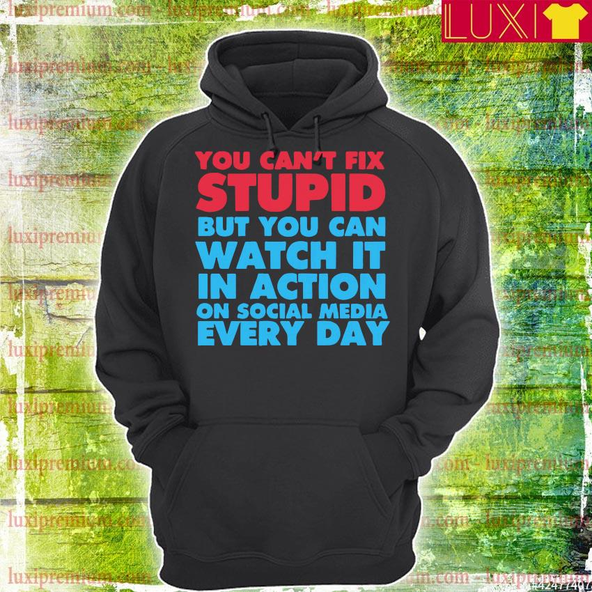 You can't fix stupid but you can watch it in action on social media every day s hoodie